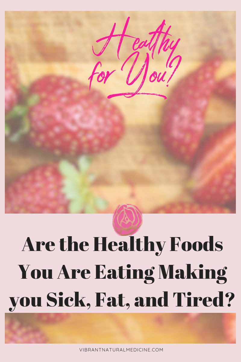 Are the Healthy Foods You Are Eating Making You Sick, Fat, and Tired